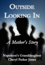 Outside Looking in : A Mother's Story - Napoleon's Granddaughter Cheryl P Jones