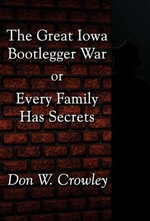 The Great Iowa Bootlegger War : Or Every Family Has Secrets - Don W Crowley