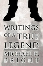 Writings of a True Legend - Michael E Bright