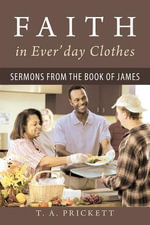 Faith in Ever'day Clothes : Sermons from the Book of James - T.A. Prickett