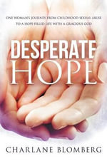 Desperate Hope : One Woman's Journey from Childhood Sexual Abuse to a Hope-filled Life with a Gracious God - Charlane Blomberg