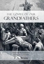 The Gospel of Our Grandfathers : Preserving the Good News for Future Generations - J A White