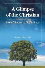 A Glimpse of the Christian : More Glimpses of God's Grace - Richard J Dick Hill