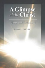A Glimpse of the Christ : Glimpses of God's Grace - Richard J Dick Hill