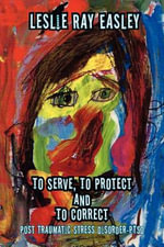 To Serve, to Protect and to Correct : Post Traumatic Stress Disorder-Ptsd - Leslie Ray Easley