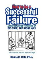 How to Be a Successful Failure : A Practical Guide to Messing Up Big Time, the Right Way - Michael Pawson