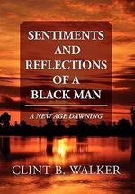 Sentiments and Reflections of a Black Man : A New Age Dawning - Clint B. Walker