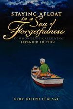 Staying Afloat in a Sea of Forgetfulness : Common Sense Caregiving Expanded Edition - Gary Joseph LeBlanc