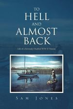 To Hell and Almost Back : Life of a Seriously Disabled WWII Veteran - Sam Jones