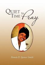 Quiet Time to Pray - Pamela D. Spencer Smith