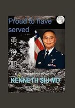 Proud to Have Served : True People, True Stories, True Heroes - K. Kenneth MD Siu
