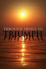 Through Trials to Triumph : Common Sense Caregiving Expanded Edition - Ady Rugeruza