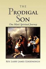 Prodigal Son : One Man's Spiritual Journey - Rev Larry James Goodnough