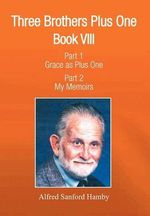 Three Brothers Plus One : Book V111 Part 1 Grace as Plus One Part 2 My Memoirs - Alfred S. Hamby
