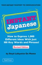 Instant Japanese : How to Express 1,000 Different Ideas with Just 100 Key Words and Phrases! (Japanese Phrasebook) - Boye Lafayette De Mente