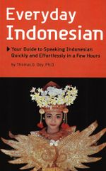 Everyday Indonesian : Your Guide to Speaking Indonesian Quickly and Effortlessly in a Few Hours - Thomas G. Oey
