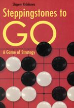 Steppingstones to Go : A Game of Strategy - Shigemi Kishikawa