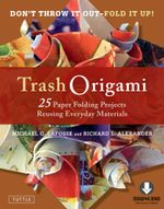 Trash Origami : 25 Paper Folding Projects Reusing Everyday Materials (Full-Color Book & Downloadable Instructional Media) - Michael G. Lafosse