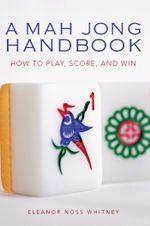 A Mah Jong Handbook : How to Play, Score, and Win - Eleanor Noss Whitney