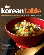 The Korean Table : From Barbecue to Bibimbap 100 Easy-to-Prepare Recipes - Taekyung Chung