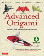 Advanced Origami : An Artist's Guide to Performances in Paper - Michael G. Lafosse