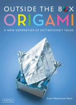 Outside the Box Origami : A New Generation of Extaordinary Folds - Scott Wasserman Wasserman Stern