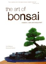 The Art of Bonsai : Creation, Care and Enjoyment - Yuji Yoshimura