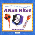 Asian Kites : Asian Arts & Crafts for Creative Kids - Wayne Hosking