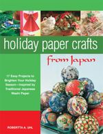 Holiday Paper Crafts from Japan : 17 projects to Brighten Your Holiday Season - Inspired by Traditional Japanese Washi Paper - Robertta A. Uhl