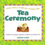 Tea Ceremony : Asian Arts and Crafts for Creative Kids - Shozo Sato