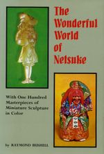 The Wonderful World of Netsuke : With One Hundred Masterpieces of Miniature Sculpture in Color - Raymond Bushell