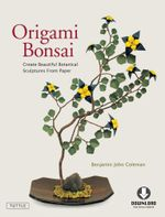 Origami Bonsai : Create Beautiful Botanical Sculptures From Paper - Benjamin John Coleman