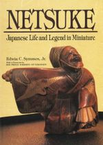 Netsuke : Japanese Life and Legend in Miniature - Jr., Edwin C. Symmes
