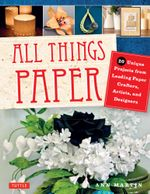 All Things Paper : 20 Unique Projects from Leading Paper Crafters, Artists, and Designers - Ann Martin
