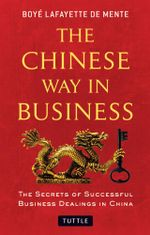 The Chinese Way in Business : The Secrets of Successful Business Dealings in China - Boyé Lafayette De Mente