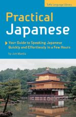 Practical Japanese : Your Guide to Speaking Japanese Quickly and Effortlessly in a Few Hours: Your Guide to Speaking Japanese Quickly and E - Jun Maeda