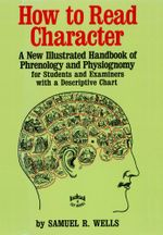 How to Read Character : A New Illustrated Handbook of Phrenology and Physiognomy for Students and Examiners with a Descriptive Chart - Samuel R. Wells