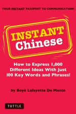 Instant Chinese : How to Express 1,000 Different Ideas with Just 100 Key Words and Phrases! (Mandarin Chinese Phrasebook) - Boyé Lafayette De Mente