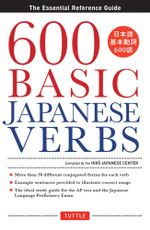 600 Basic Japanese Verbs : The Essential Reference Guide