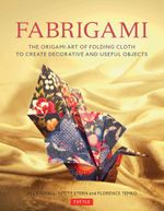 Fabrigami : The Origami Art of Folding Cloth to Create Decorative and Useful Objects - Jill Stovall