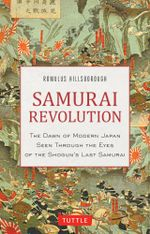 Samurai Revolution : The Dawn of Modern Japan Seen Through the Eyes of the Shogun's Last Samurai - Romulus Hillsborough