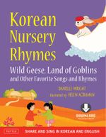 Korean Nursery Rhymes : Wild Geese, Land of Goblins and other Favorite Songs and Rhymes [Korean-English] [Downloadable MP3 Audio Included] - Danielle Wright