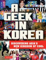 A Geek in Korea : Discovering Asia's New Kingdom of Cool - Daniel Tudor