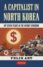 A Capitalist in North Korea : My Seven Years in the Hermit Kingdom - Felix Abt