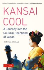 Kansai Cool : A Journey into the Cultural Heartland of Japan - Christal Whelan