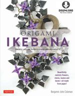 Origami Ikebana : Create Lifelike Paper Flower Arrangements-Includes Downloadable Instructional Media - Benjamin John Coleman