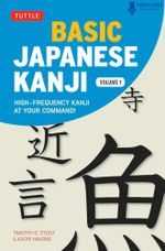 Basic Japanese Kanji Volume 1 : High-Frequency Kanji at your Command! (Downloadable Software and Printable Flash Cards Included) - Timothy G. Stout