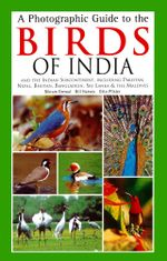 A Photographic Guide to the Birds of India : And the Indian Subcontinent, Including Pakistan, Nepal, Bhutanh, Bangladesh, Sri Lanka & the Maldives - Bikram Grewal