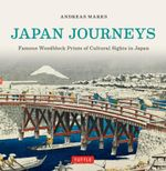 Japan Journeys : Famous Woodblock Prints of Cultural Sights in Japan - Andreas Marks