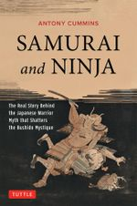 Samurai and Ninja : The Real Story Behind the Japanese Warrior Myth that Shatters the Bushido Mystique - Anthony Cummins